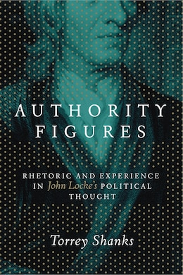 Book Authority Figures: Rhetoric and Experience in John Lockes Political Thought by Torrey Shanks