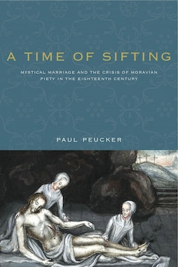 Book A Time of Sifting: Mystical Marriage and the Crisis of Moravian Piety in the Eighteenth Century by Paul Peucker