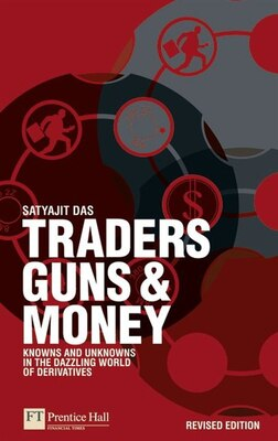 Book Traders, Guns and Money: Knowns and unknowns in the dazzling world of derivatives Revised edition by Satyajit Das
