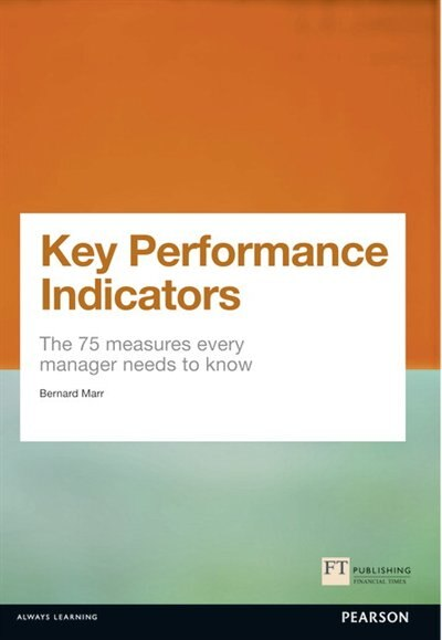 Key Performance Indicators (kpi): The 75 Measures Every Manager Needs To Know by Bernard Marr