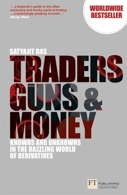 Book Traders, Guns And Money: Knowns And Unknowns In The Dazzling World Of Derivatives by Satyajit Das