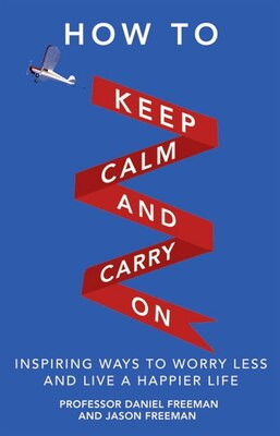 Book How To Keep Calm And Carry On: Inspiring Ways To Worry Less And Live A Happier Life by Daniel Freeman