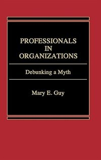 Book Professionals in Organizations: Debunking a Myth by Mary E. Guy