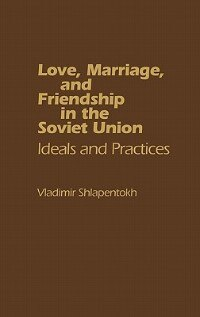 Love, Marriage, And Friendship In The Soviet Union: Ideals And Practices