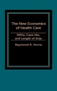 Book The New Economics Of Health Care: Drgs, Case Mix, And The Prospective Payments System (pps) by Raymond A. Arons