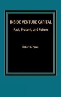Book Inside Venture Capital: Past, Present, And Future by Robert C. Perez