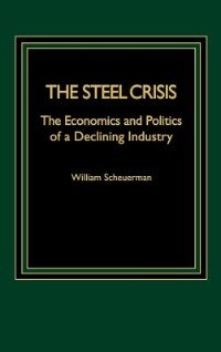 Book The Steel Crisis: The Economics And Politics Of A Declining Industry by William Scheuerman