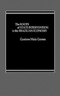 Book The Roots of State Intervention in the Brazilian Economy by Gustavo M. Gomes