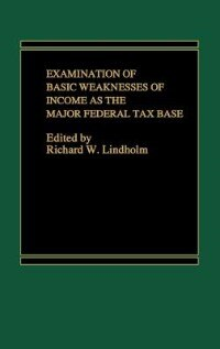 Book Examination of Basic Weaknesses of Income As the Major Federal Tax Base by Richard W. Lindholm