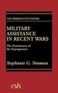 Book Military Assistance in Recent Wars: The Dominance of the Superpowers by Stephanie G. Neuman