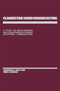 Book Clandestine Radio Broadcasting: A Study Of Revolutionary And Counterrevolutionary Electronic… by Lawrence C. Soley