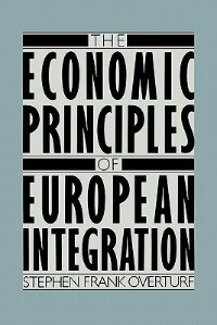 Book The Economic Principles of European Integration by Stephen Frank Overturf