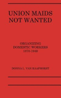Book Union Maids Not Wanted: Organizing Domestic Workers 1870-1940 by Donna L. Van Raaphorst
