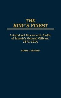 Book The King's Finest: A Social and Bureaucratic Profile of Prussia's General Officers, 1871-1914 by Daniel J. Hughes