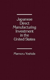 Book Japanese Direct Manufacturing Investment in the United States by Mamoru Yoshida