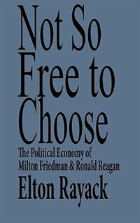 Book Not So Free To Choose: The Political Economy Of Milton Friedman And Ronald Reagan by Elton Rayack