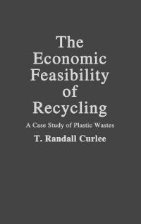 Book The Economic Feasibility of Recycling: A Case Study of Plastic Wastes by T. Randall Curlee