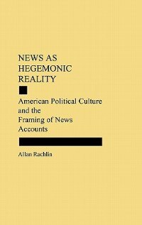 Book News As Hegemonic Reality: American Political Culture And The Framing Of News Accounts by Allan Rachlin