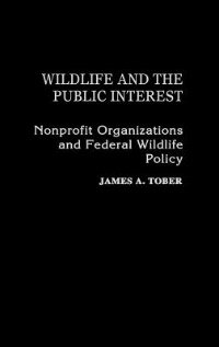 Book Wildlife And The Public Interest: Nonprofit Organizations And Federal Wildlife Policy by James A. Tober