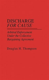 Book Discharge for Cause: Arbitral Enforcement under the Collective Bargaining Agreement by Douglas H. Thompson