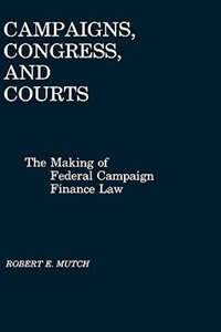 Book Campaigns, Congress, And Courts: The Making Of Federal Campaign Finance Law by Robert E. Mutch