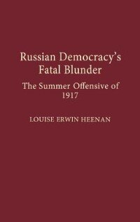 Book Russian Democracy's Fatal Blunder: The Summer Offensive of 1917 by Louise Erwin Heenan