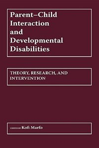 Book Parent-child Interaction And Developmental Disabilities: Theory, Research, And Intervention by Kofi Marfo