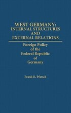 West Germany: Internal Structures And External Relations: Foreign Policy Of The Federal Republic Of…