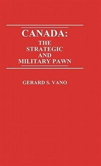 Book Canada: The Strategic And Military Pawn by Gerard S. Vano