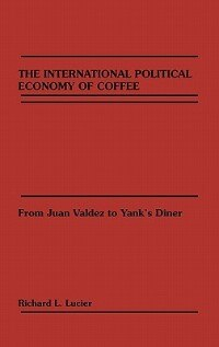 Book The International Political Economy of Coffee: From Juan Valdez to Yank's Diner by Richard L. Lucier