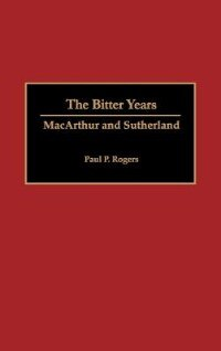 Book The Bitter Years: Macarthur And Sutherland by Paul P. Rogers