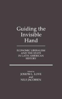 Book Guiding The Invisible Hand: Economic Liberalism And The State In Latin American History by Joseph L. Love