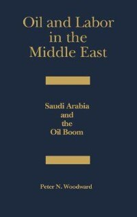 Book Oil And Labor In The Middle East: Saudi Arabia And The Oil Boom by Peter N. Woodward