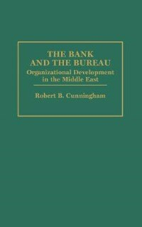 Book The Bank And The Bureau: Organizational Development In The Middle East by Robert Cunningham