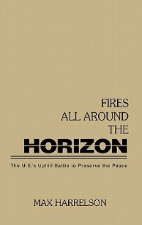 Book Fires All Around The Horizon: The U.n.'s Uphill Battle To Preserve The Peace by Max Harrelson
