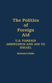 Book The Politics Of Foreign Aid: U.s. Foreign Assistance And Aid To Israel by Muhammad Rabi'