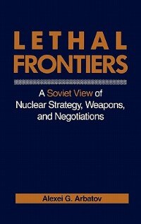 Book Lethal Frontiers: A Soviet View Of Nuclear Strategy, Weapons, And Negotiations by Aleksei Georgievich Arbatov