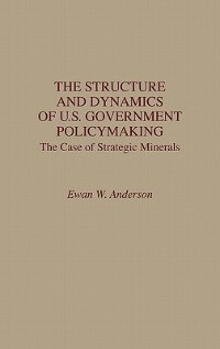 Book The Structure And Dynamics Of U.s. Government Policymaking: The Case Of Strategic Minerals by Ewan W. Anderson