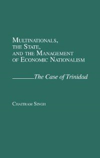 Book Multinationals, The State, And The Management Of Economic Nationalism: The Case Of Trinidad by Chaitram Singh