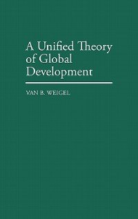 Book A Unified Theory of Global Development by Van B. Weigel