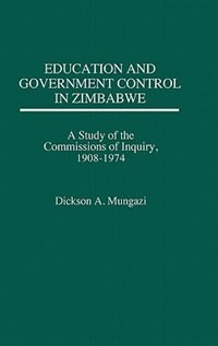 Book Education And Government Control In Zimbabwe: A Study Of The Commissions Of Inquiry, 1908-1974 by Dickson A. Mungazi