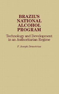 Book Brazil's National Alcohol Program: Technology And Development In An Authoritarian Regime by F. Joseph Demetrius