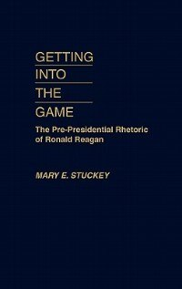 Book Getting into the Game: The Pre-Presidential Rhetoric of Ronald Reagan by Mary E. Stuckey