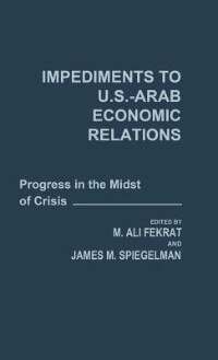 Book Impediments To Us-arab Economic Relations: Progress In The Midst Of Crisis by M. Ali Fekrat