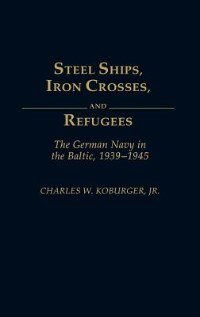 Book Steel Ships, Iron Crosses, And Refugees: The German Navy In The Baltic, 1939-1945 by Charles W. Koburger
