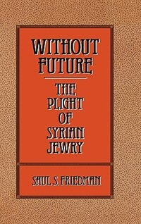 Book Without Future: The Plight of Syrian Jewry by Saul S. Friedman