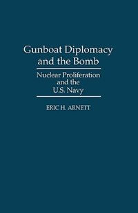 Gunboat Diplomacy And The Bomb: Nuclear Proliferation And The U.s. Navy