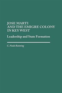 Book Jose Marti And The Emigre Colony In Key West: Leadership And State Formation by C. Neale Ronning