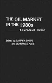 Book The Oil Market in the 1980s: A Decade of Decline by Siamack Shojai
