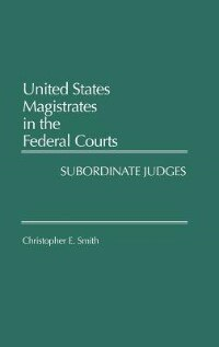 Book United States Magistrates in the Federal Courts: Subordinate Judges by Christopher E. Smith